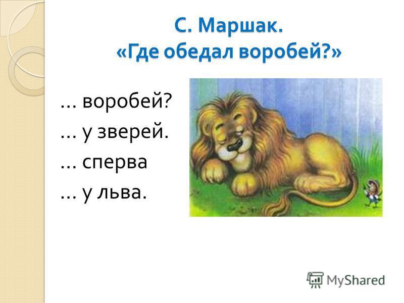 С. Маршак. « Где обедал воробей ?» … воробей ? … у зверей. … сперва … у льва.