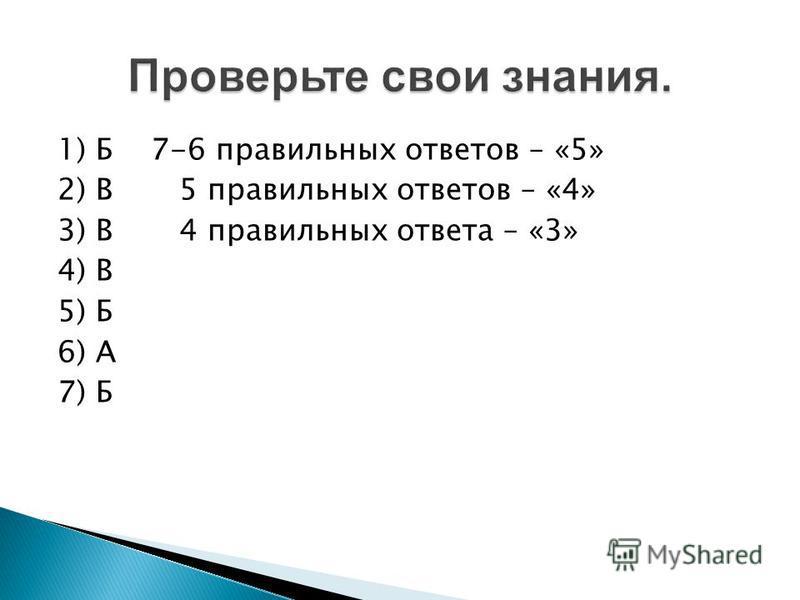 1) Б 7-6 правильных ответов – «5» 2) В 5 правильных ответов – «4» 3) В 4 правильных ответа – «3» 4) В 5) Б 6) А 7) Б Проверьте свои знания.