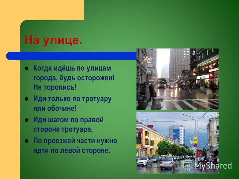 На улице. Когда идёшь по улицам города, будь осторожен! Не торопись! Иди только по тротуару или обочине! Иди шагом по правой стороне тротуара. По проезжей части нужно идти по левой стороне.