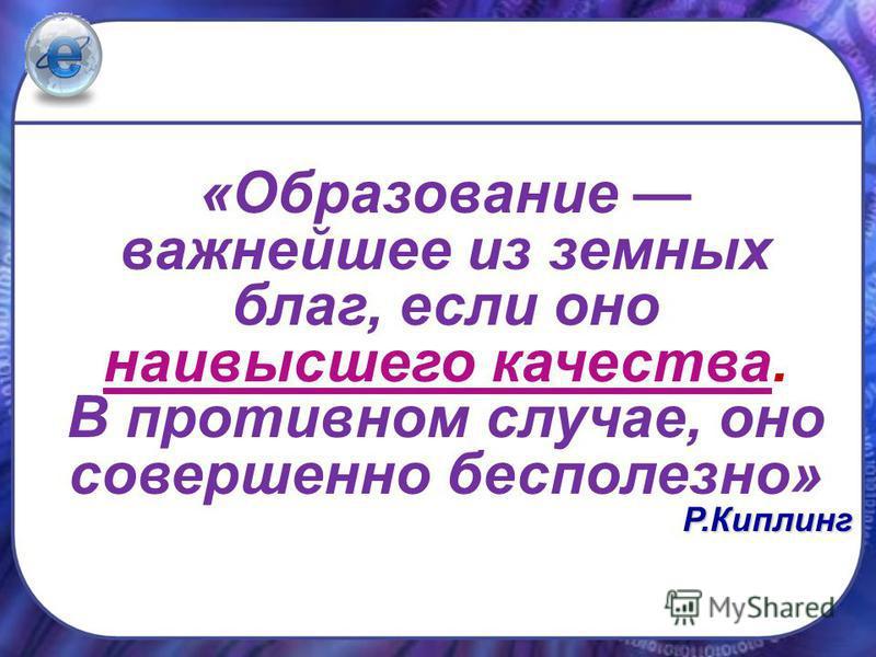 «Образование важнейшее из земных благ, если оно наивысшего качества. В противном случае, оно совершенно бесполезно»Р.Киплинг