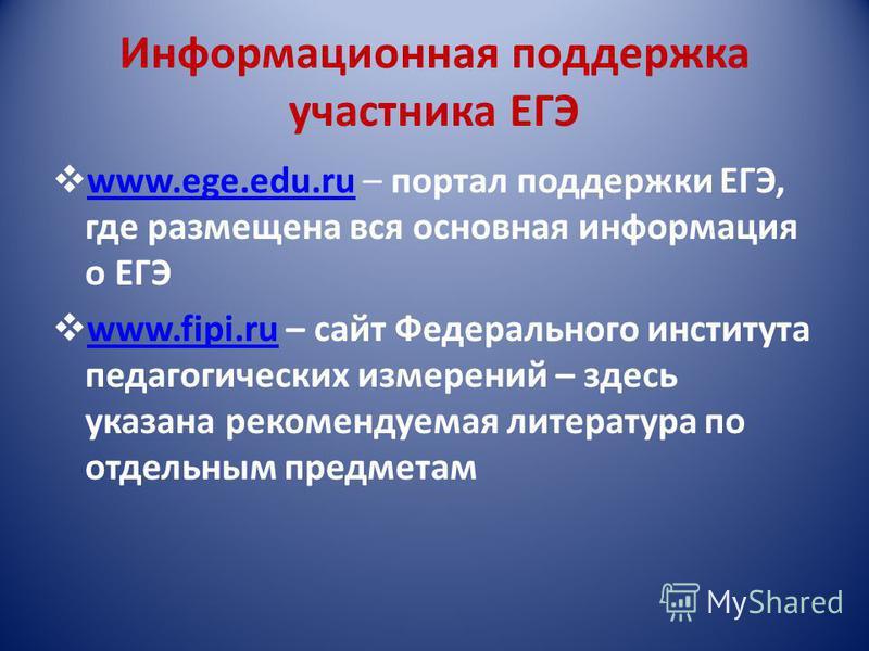 Информационная поддержка участника ЕГЭ www.ege.edu.ru – портал поддержки ЕГЭ, где размещена вся основная информация о ЕГЭ www.ege.edu.ru www.fipi.ru – сайт Федерального института педагогических измерений – здесь указана рекомендуемая литература по от