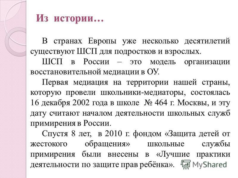 Из истории… В странах Европы уже несколько десятилетий существуют ШСП для подростков и взрослых. ШСП в России – это модель организации восстановительной медиации в ОУ. Первая медиация на территории нашей страны, которую провели школьники-медиаторы, с