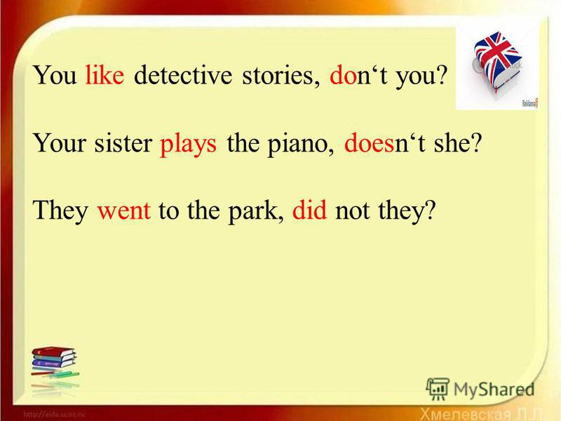 You like detective stories, dont you? Your sister plays the piano, doesnt she? They went to the park, did not they?