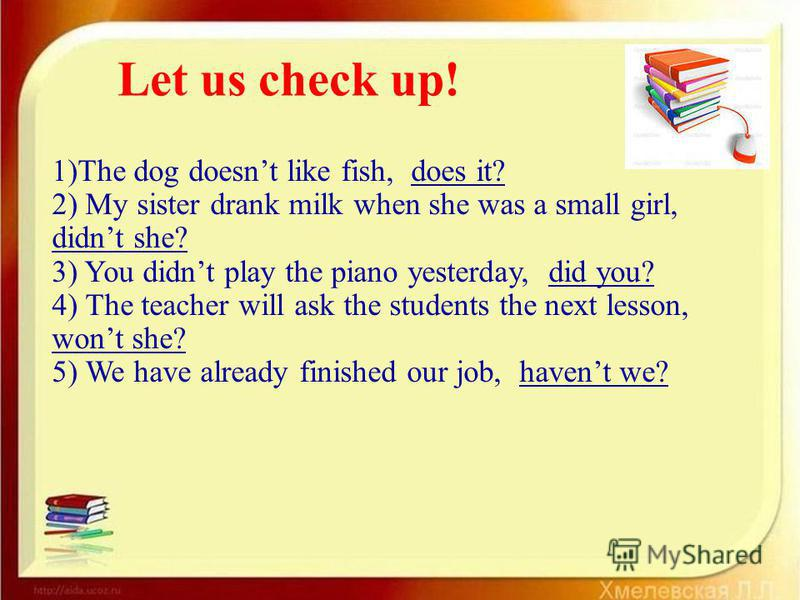 1)The dog doesnt like fish, does it? 2) My sister drank milk when she was a small girl, didnt she? 3) You didnt play the piano yesterday, did you? 4) The teacher will ask the students the next lesson, wont she? 5) We have already finished our job, ha