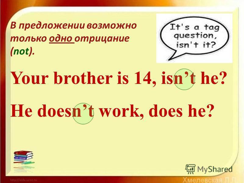 Your brother is 14, isnt he? He doesnt work, does he? В предложении возможно только одно отрицание (not).
