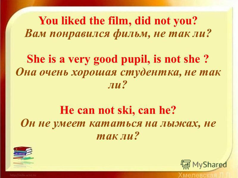 You liked the film, did not you? Вам понравился фильм, не так ли? She is a very good pupil, is not she ? Она очень хорошая студентка, не так ли? He can not ski, can he? Он не умеет кататься на лыжах, не так ли?