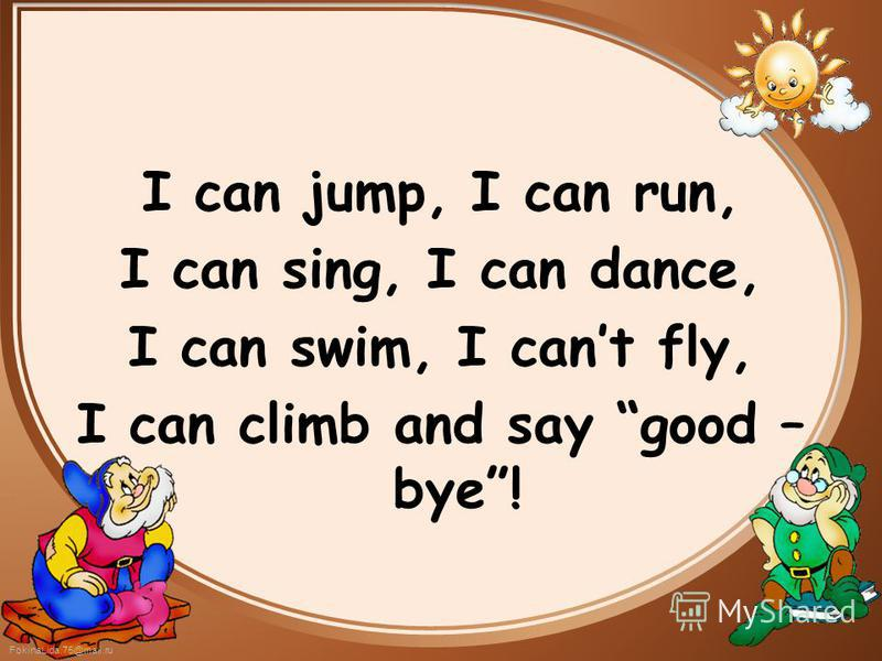 FokinaLida.75@mail.ru I can jump, I can run, I can sing, I can dance, I can swim, I cant fly, I can climb and say good – bye!