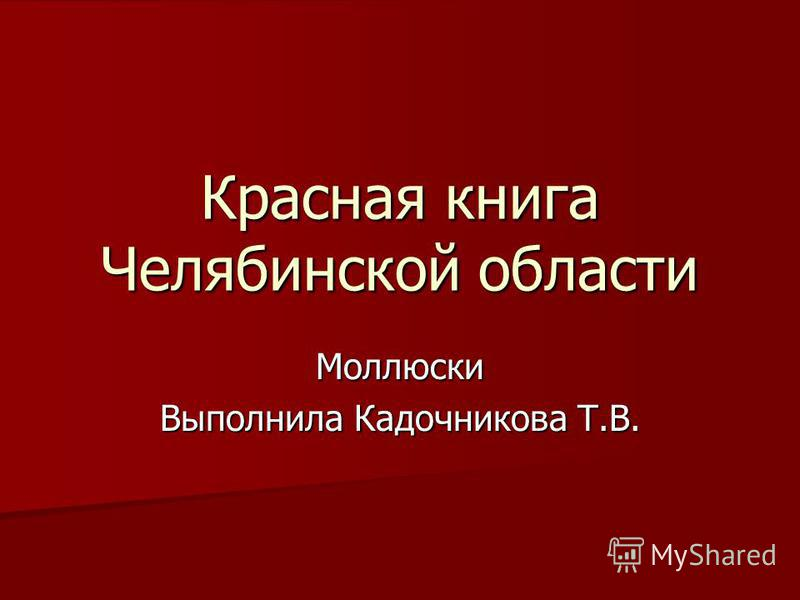 Красная книга Челябинской области Моллюски Выполнила Кадочникова Т.В.