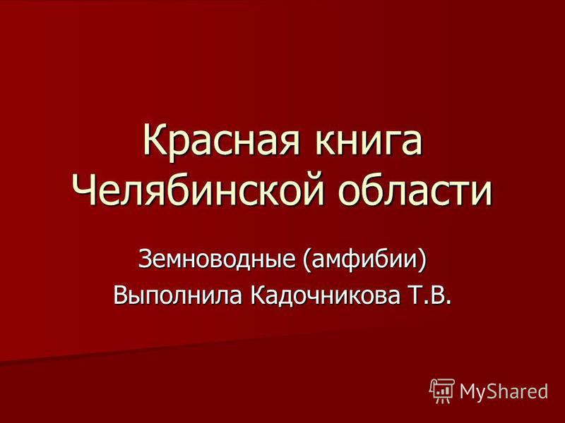Красная книга Челябинской области Земноводные (амфибии) Выполнила Кадочникова Т.В.