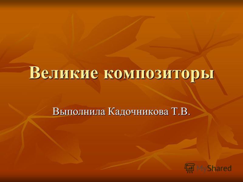 Великие композиторы Выполнила Кадочникова Т.В.