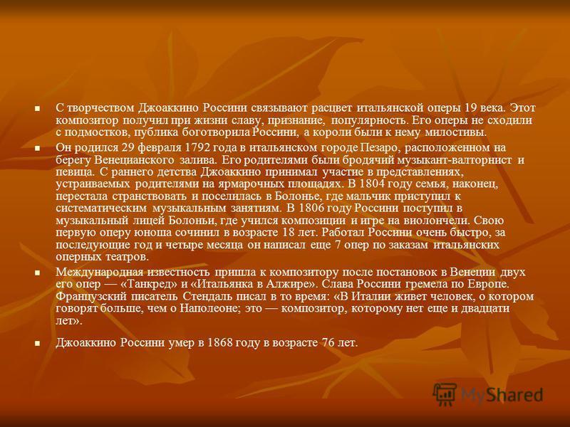 С творчеством Джоаккино Россини связывают расцвет итальянской оперы 19 века. Этот композитор получил при жизни славу, признание, популярность. Его оперы не сходили с подмостков, публика боготворила Россини, а короли были к нему милостивы. Он родился