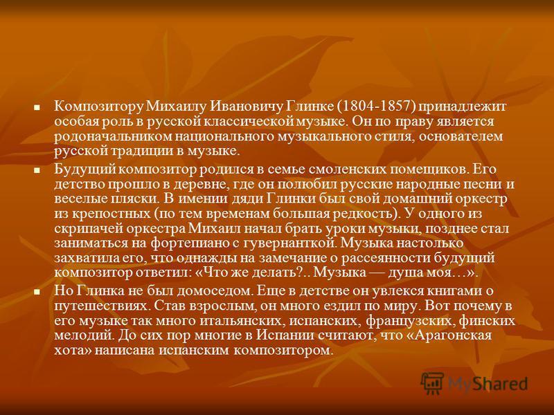 Композитору Михаилу Ивановичу Глинке (1804-1857) принадлежит особая роль в русской классической музыке. Он по праву является родоначальником национального музыкального стиля, основателем русской традиции в музыке. Будущий композитор родился в семье с