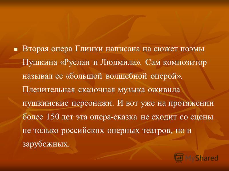Вторая опера Глинки написана на сюжет поэмы Пушкина «Руслан и Людмила». Сам композитор называл ее «большой волшебной оперой». Пленительная сказочная музыка оживила пушкинские персонажи. И вот уже на протяжении более 150 лет эта опера-сказка не сходит