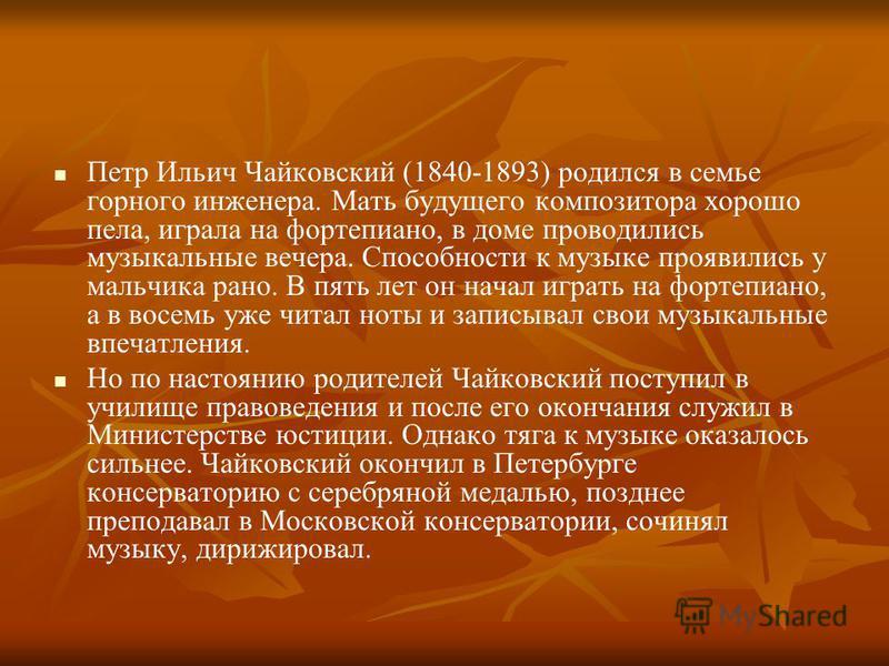 Петр Ильич Чайковский (1840-1893) родился в семье горного инженера. Мать будущего композитора хорошо пела, играла на фортепиано, в доме проводились музыкальные вечера. Способности к музыке проявились у мальчика рано. В пять лет он начал играть на фор