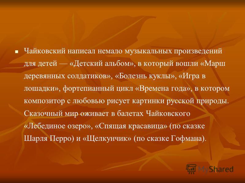 Чайковский написал немало музыкальных произведений для детей «Детский альбом», в который вошли «Марш деревянных солдатиков», «Болезнь куклы», «Игра в лошадки», фортепианный цикл «Времена года», в котором композитор с любовью рисует картинки русской п