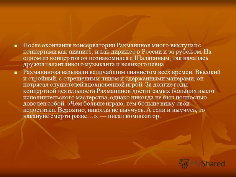 После окончания консерватории Рахманинов много выступал с концертами как пианист, и как дирижер в России и за рубежом. На одном из концертов он познакомился с Шаляпиным, так началась дружба талантливого музыканта и великого певца. Рахманинова называл