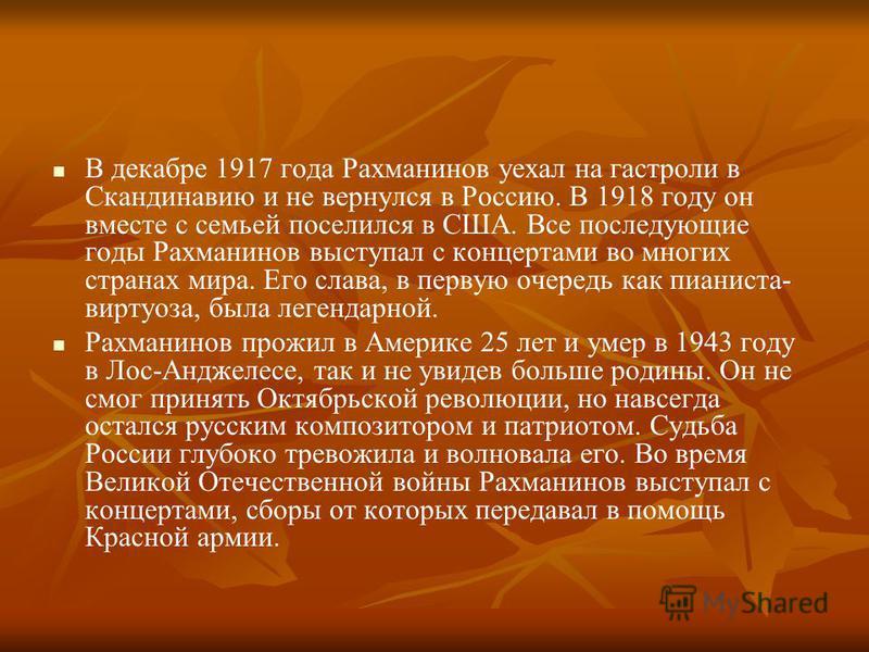 В декабре 1917 года Рахманинов уехал на гастроли в Скандинавию и не вернулся в Россию. В 1918 году он вместе с семьей поселился в США. Все последующие годы Рахманинов выступал с концертами во многих странах мира. Его слава, в первую очередь как пиани