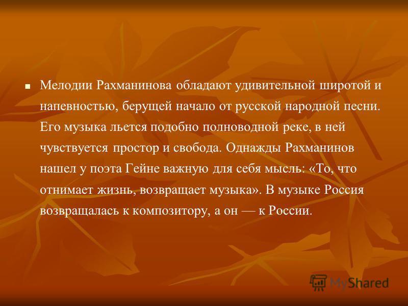 Мелодии Рахманинова обладают удивительной широтой и напевностью, берущей начало от русской народной песни. Его музыка льется подобно полноводной реке, в ней чувствуется простор и свобода. Однажды Рахманинов нашел у поэта Гейне важную для себя мысль: