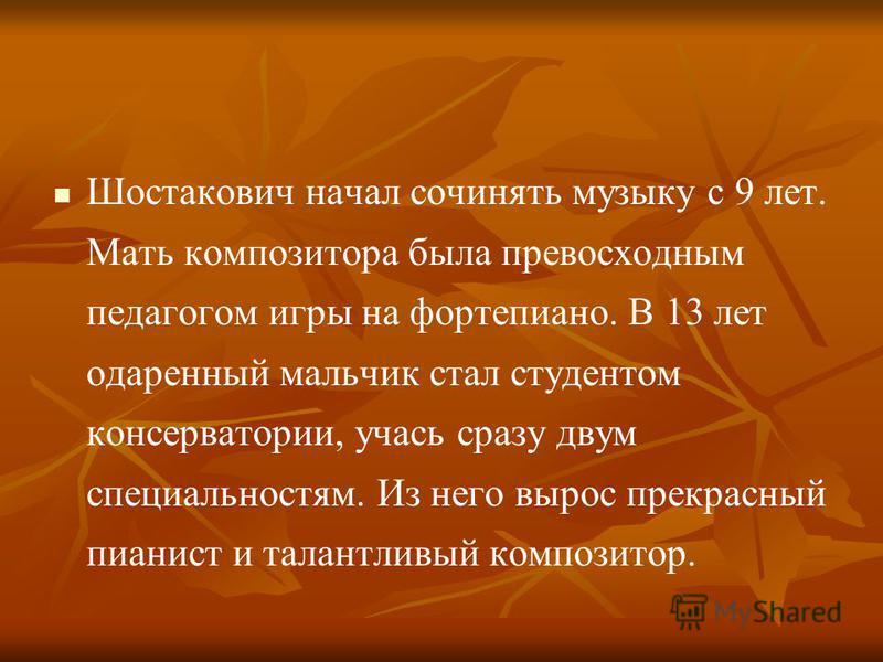 Шостакович начал сочинять музыку с 9 лет. Мать композитора была превосходным педагогом игры на фортепиано. В 13 лет одаренный мальчик стал студентом консерватории, учась сразу двум специальностям. Из него вырос прекрасный пианист и талантливый композ