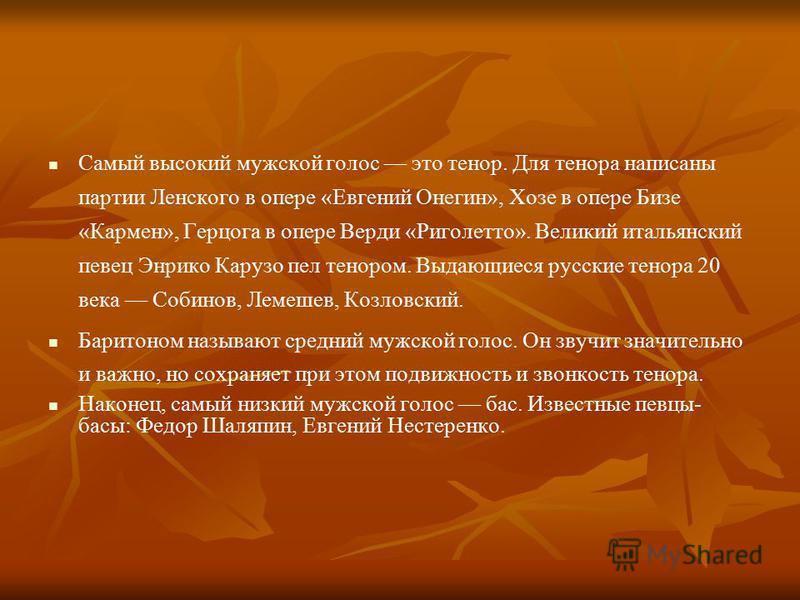 Самый высокий мужской голос это тенор. Для тенора написаны партии Ленского в опере «Евгений Онегин», Хозе в опере Бизе «Кармен», Герцога в опере Верди «Риголетто». Великий итальянский певец Энрико Карузо пел тенором. Выдающиеся русские тенора 20 века