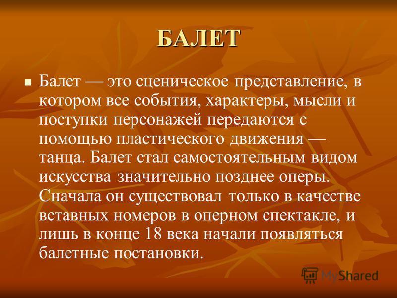 БАЛЕТ Балет это сценическое представление, в котором все события, характеры, мысли и поступки персонажей передаются с помощью пластического движения танца. Балет стал самостоятельным видом искусства значительно позднее оперы. Сначала он существовал т