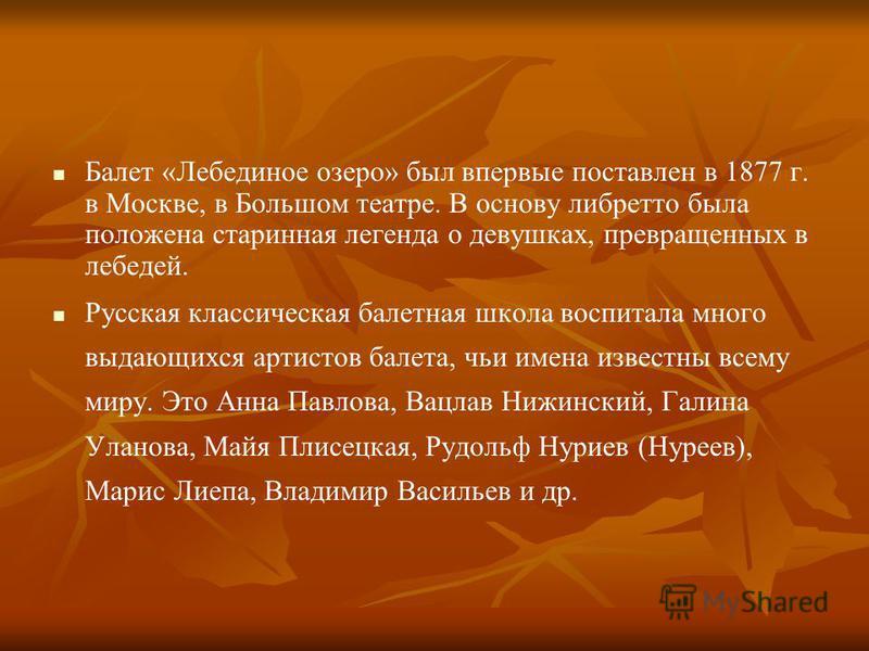 Балет «Лебединое озеро» был впервые поставлен в 1877 г. в Москве, в Большом театре. В основу либретто была положена старинная легенда о девушках, превращенных в лебедей. Русская классическая балетная школа воспитала много выдающихся артистов балета,