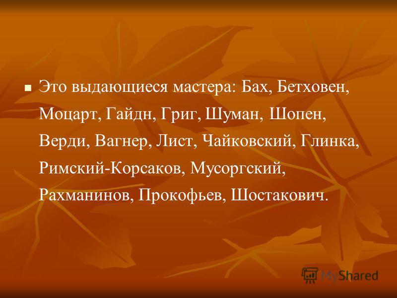Это выдающиеся мастера: Бах, Бетховен, Моцарт, Гайдн, Григ, Шуман, Шопен, Верди, Вагнер, Лист, Чайковский, Глинка, Римский-Корсаков, Мусоргский, Рахманинов, Прокофьев, Шостакович.