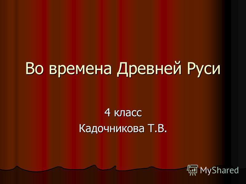 Во времена Древней Руси 4 класс Кадочникова Т.В.