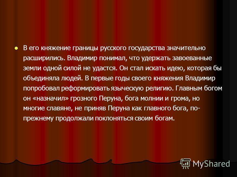 В его княжение границы русского государства значительно расширились. Владимир понимал, что удержать завоеванные земли одной силой не удастся. Он стал искать идею, которая бы объединяла людей. В первые годы своего княжения Владимир попробовал реформир
