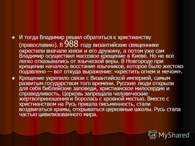 И тогда Владимир решил обратиться к христианству (православию). В 988 году византийские священники окрестили вначале князя и его дружину, а потом уже сам Владимир осуществил массовое крещение в Киеве. Но не все легко отказывались от языческой веры. В