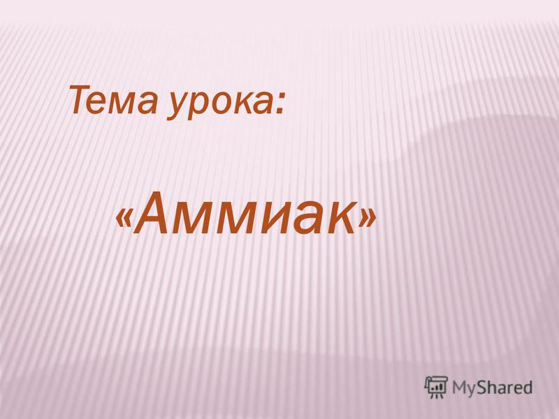 Тема урока: «Аммиак»