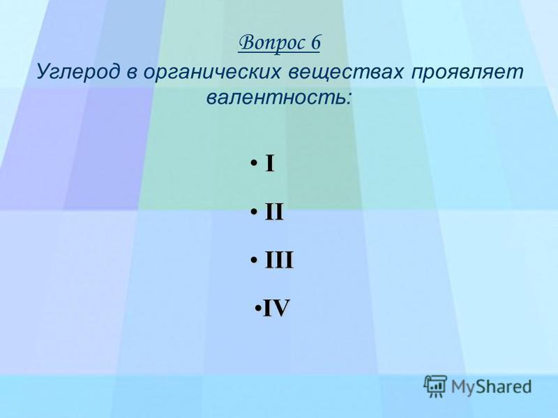 Вопрос 6 Углерод в органических веществах проявляет валентность: I I I I I VVVV I I I I IIII IIII I I I I IIII