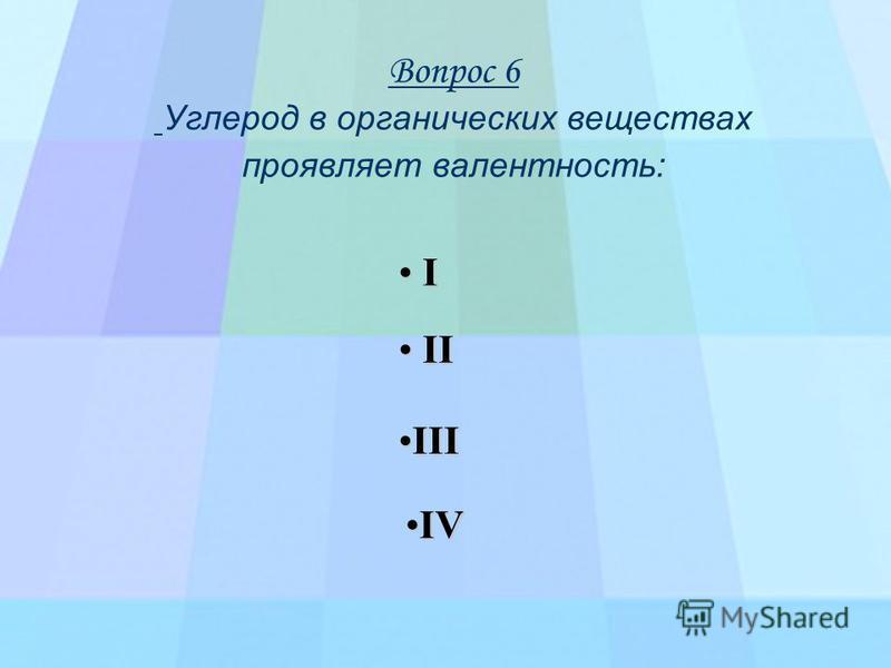 Вопрос 6 Углерод в органических веществах проявляет валентность: I I I I I VVVV I IIII IIII I I I I IIII