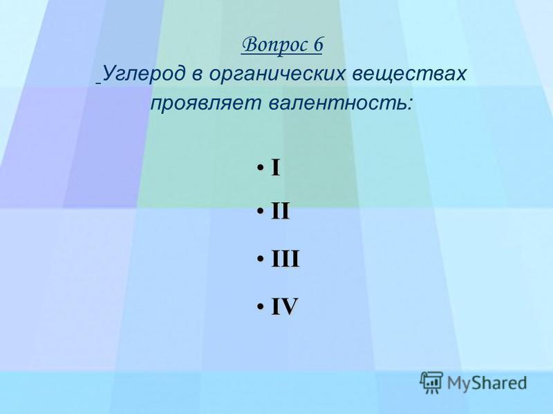 Вопрос 6 Углерод в органических веществах проявляет валентность: I I I I I I I I VVVV I I I I IIII IIII I I I I IIII