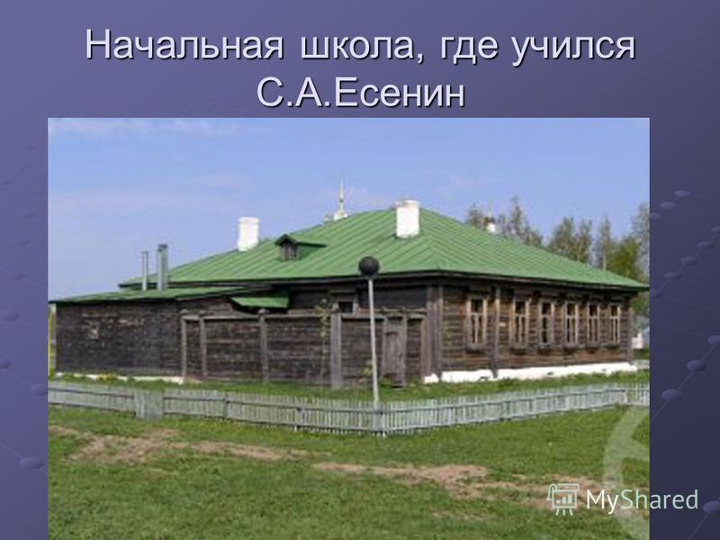 Начальная школа, где учился С.А.Есенин