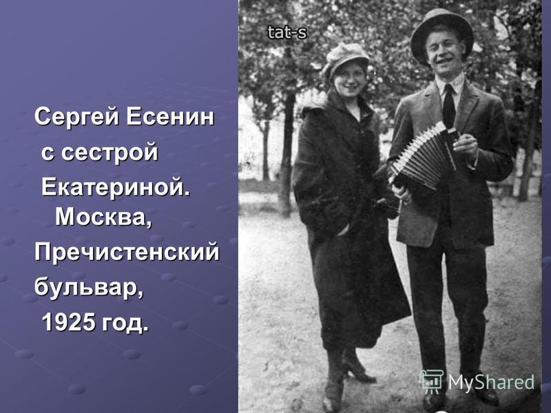 Сергей Есенин с сестрой с сестрой Екатериной. Москва, Екатериной. Москва,Пречистенскийбульвар, 1925 год. 1925 год.