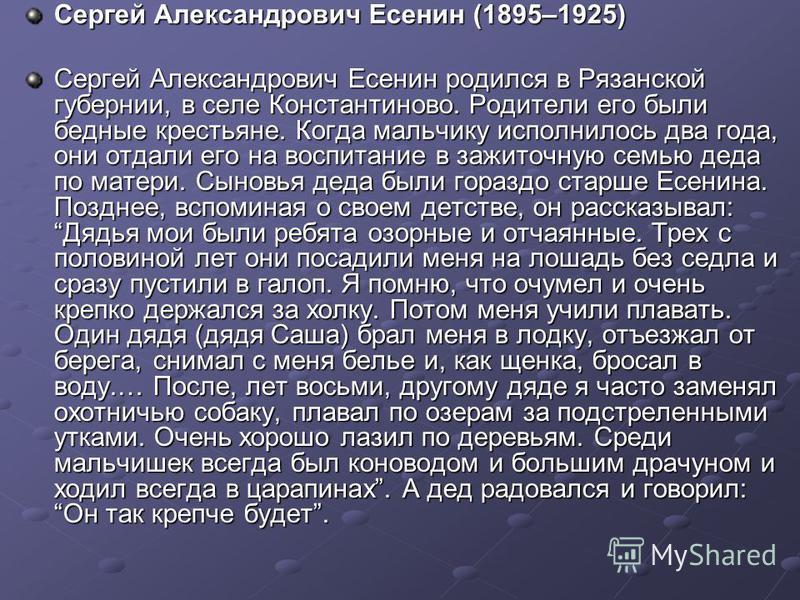 Сергей Александрович Есенин (1895–1925) Сергей Александрович Есенин родился в Рязанской губернии, в селе Константиново. Родители его были бедные крестьяне. Когда мальчику исполнилось два года, они отдали его на воспитание в зажиточную семью деда по м