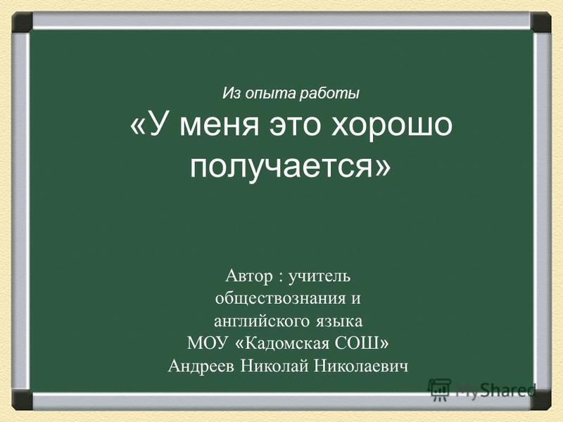 Из опыта работы «У меня это хорошо получается» Автор : учитель обществознания и английского языка МОУ « Кадомская СОШ » Андреев Николай Николаевич