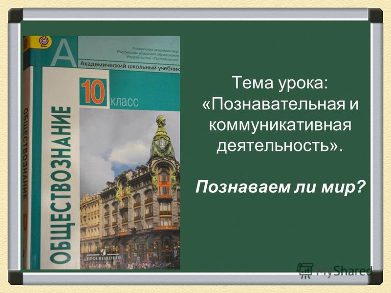 Тема урока: «Познавательная и коммуникативная деятельность». Познаваем ли мир?