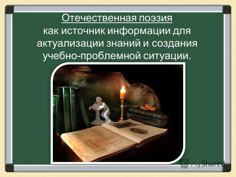 Отечественная поэзия как источник информации для актуализации знаний и создания учебно-проблемной ситуации.