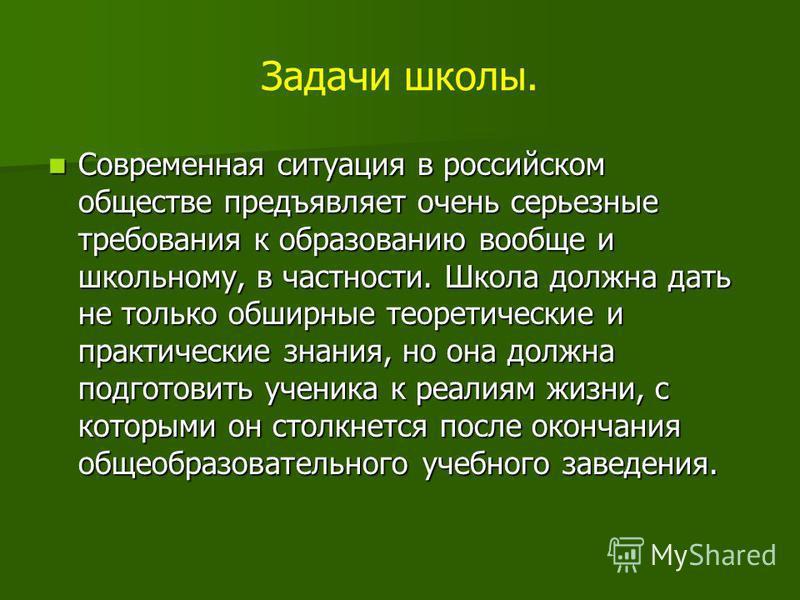 Задачи школы. Современная ситуация в российском обществе предъявляет очень серьезные требования к образованию вообще и школьному, в частности. Школа должна дать не только обширные теоретические и практические знания, но она должна подготовить ученика