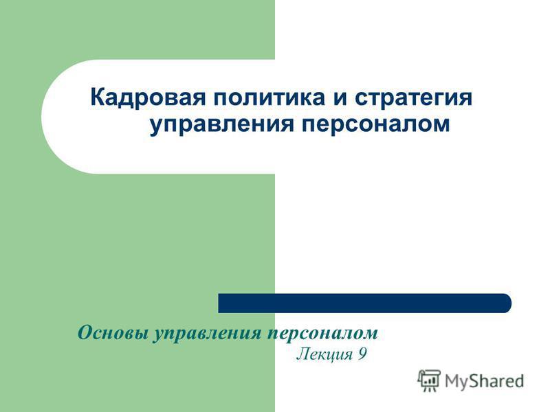 Кадровая политика и стратегия управления персоналом Основы управления персоналом Лекция 9
