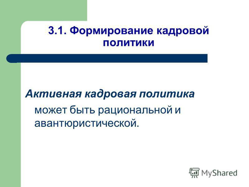 3.1. Формирование кадровой политики Активная кадровая политика может быть рациональной и авантюристической.