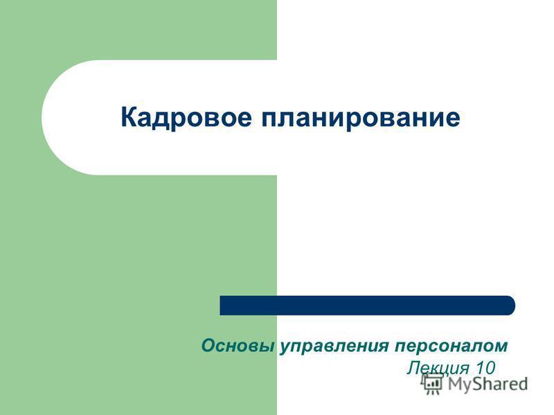Кадровое планирование Основы управления персоналом Лекция 10