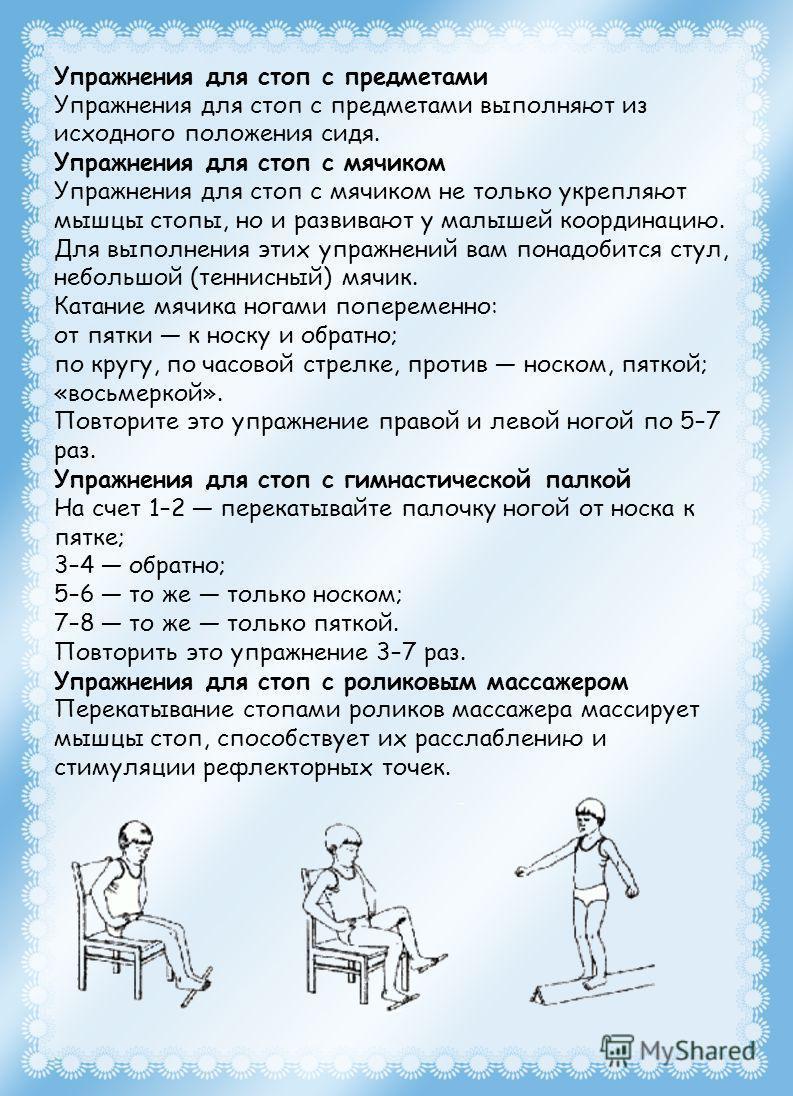 Упражнения для стоп с предметами Упражнения для стоп с предметами выполняют из исходного положения сидя. Упражнения для стоп с мячиком Упражнения для стоп с мячиком не только укрепляют мышцы стопы, но и развивают у малышей координацию. Для выполнения