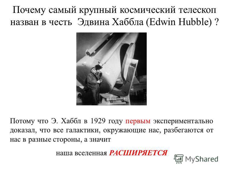 Почему самый крупный космический телескоп назван в честь Эдвина Хаббла (Edwin Hubble) ? Потому что Э. Хаббл в 1929 году первым экспериментально доказал, что все галактики, окружающие нас, разбегаются от нас в разные стороны, а значит наша вселенная Р