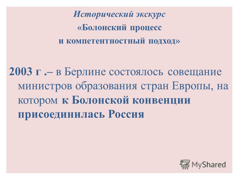 Исторический экскурс «Болонский процесс и компетентностный подход» 2003 г.– в Берлине состоялось совещание министров образования стран Европы, на котором к Болонской конвенции присоединилась Россия