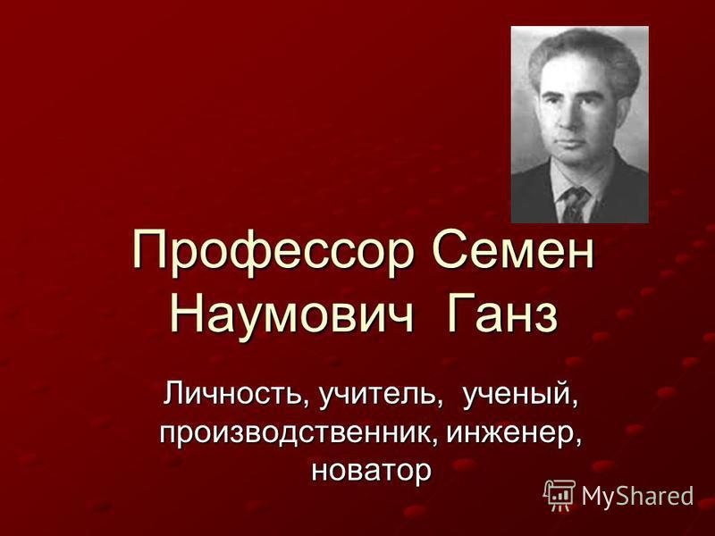 Профессор Семен Наумович Ганз Личность, учитель, ученый, производственник, инженер, новатор