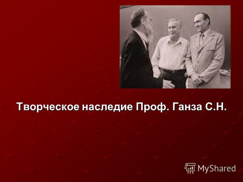 Творческое наследие Проф. Ганза С.Н.