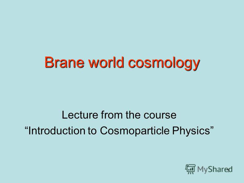1 Brane world cosmology Lecture from the course Introduction to Cosmoparticle Physics